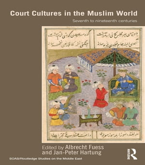 Court Cultures in the Muslim World Seventh to Nineteenth Centuries