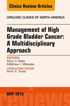 Management of High Grade Bladder Cancer: A Multidisciplinary Approach,  An Issue of Urologic Clinics,