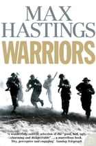 Warriors: Extraordinary Tales from the Battlefield by Max Hastings