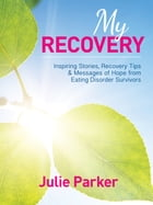 My Recovery: Inspiring Stories, Recovery Tips and Messages of Hope from Eating Disorder Survivors: Inspiring Stories, Recovery Tips and Messages of Ho by Julie Parker