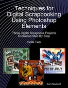 Techniques for Digital Scrapbooking Using Photoshop Elements Book Two: Three Digital Scrapbook Projects Explained Step By Step by Kent Newbold