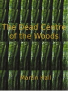 The Dead Centre of the Woods by Martin Hall