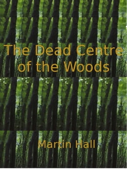 Book The Dead Centre of the Woods by Martin Hall