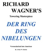 Richard Wagner's Der Ring Des Nebelungen Vernacularized into American by Arthur W. Ritchie