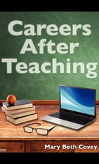 Careers After Teaching: A guide to use teaching skills in the business world after a career in education by Mary Beth Covey