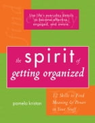 The Spirit of Getting Organized: 12 Skills to Find Meaning and Power in Your Stuff by Kristan, Pamela