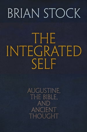 The Integrated Self Augustine,  the Bible,  and Ancient Thought