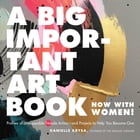 A Big Important Art Book (Now with Women): Profiles of Unstoppable Female Artists--And Projects to Help You Become One by Danielle Krysa