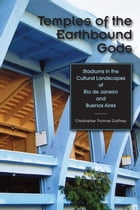 Temples of the Earthbound Gods: Stadiums in the Cultural Landscapes of Rio de Janeiro and Buenos Aires by Christopher Thomas Gaffney
