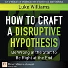 How to Craft a Disruptive Hypothesis: Be Wrong at the Start to Be Right at the End by Luke Williams