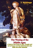 The Waning of the Middle Ages: A Study of the Forms of Life, Thought and Art in France and The Netherlands in the XIVth and XVth Ce by J. Huizinga