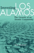 Inventing Los Alamos: The Growth of an Atomic Community by Jon Hunner