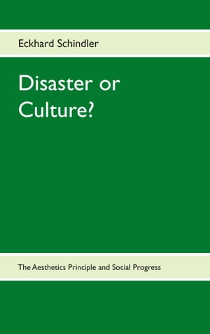 Disaster or Culture?: The Aesthetics Principle and Social Progress by Eckhard Schindler