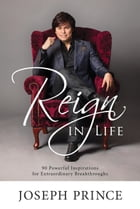 Reign In Life: 90 Powerful Inspirations For Extraordinary Breakthroughs by Joseph Prince