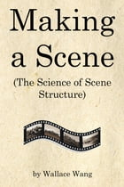 Making a Scene: (The Science of Scene Structure) by Wallace Wang