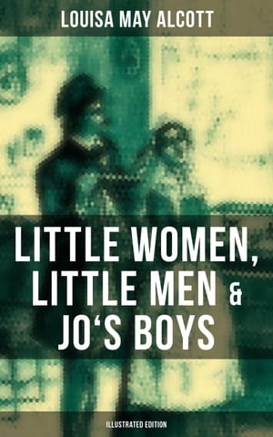 Louisa May Alcott: Little Women, Little Men & Jo's Boys (Illustrated Edition): Including Good Wives by Louisa May Alcott