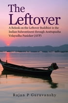 The Leftover: A Relook on the Leftover Buddhist in the Indian Subcontinent through Arattupuzha Velayudha Panicker  by Rajan P Guruvanshy