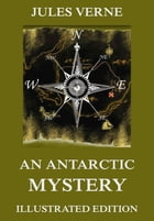 An Antarctic Mystery: Extended Annotated & Illustrated Edition by Jules Verne