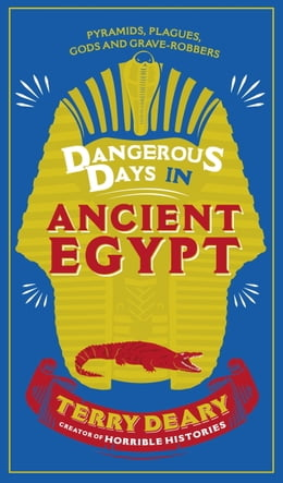 Book Dangerous Days in Ancient Egypt: Pyramids, Plagues, Gods and Grave-Robbers by Terry Deary
