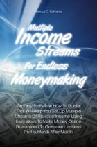 Multiple Income Streams For Endless Moneymaking: An Easy-To-Follow How-To Guide That Will Help You Set Up Multiple Streams Of Residual Income Using E by Marcus G. Galvante