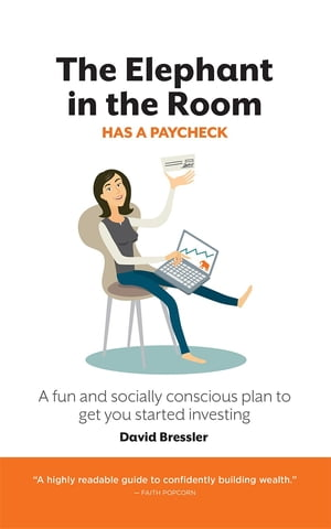 The Elephant in the Room has a Paycheck: A fun and socially conscious plan to get you started investing by David Bressler