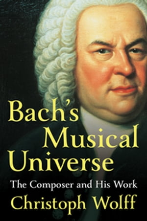 Bach's Musical Universe: The Composer and His Work by Christoph Wolff