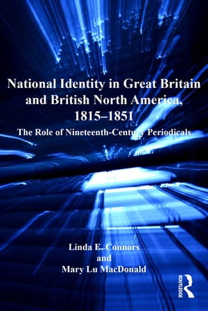 National Identity in Great Britain and British North America,  1815?1851 The Role of Nineteenth-Century Periodicals