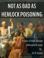 Not as Bad as Hemlock Poisoning: Brief Philosophical Essays by A.L.R. Garlow