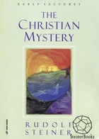 The Christian Mystery: Early Lectures by Rudolf Steiner, Christopher Bamford