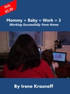Mommy + Baby + Work = 3: Working Successfully from Home by Irene Krasnoff