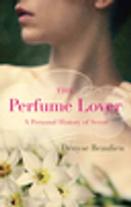 Book The Perfume Lover: A Personal History Of Scent by Denyse Beaulieu