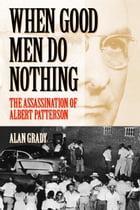 When Good Men Do Nothing: The Assassination Of Albert Patterson by Alan Grady