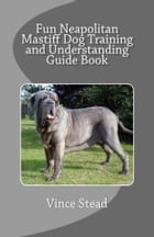 Fun Neapolitan Mastiff Dog Training and Understanding Guide Book by Vince Stead