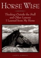 Horse Wise: Thinking Outside the Stall Other Lessons I Learned from My Horse by Kimball, Cheryl