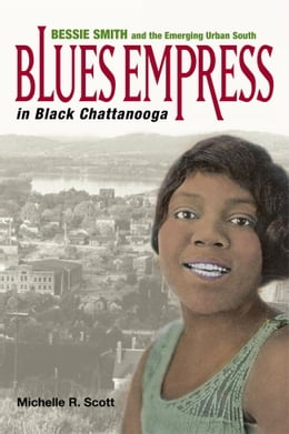 Book Blues Empress in Black Chattanooga: Bessie Smith and the Emerging Urban South by Michelle R. Scott