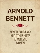 Mental Efficiency And Other Hints to Men and Women by Arnold Bennett