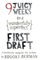 9 Juicy Weeks to a Wonderfully Imperfect First Draft: A Creativity Program for Writers by Brooke Berman
