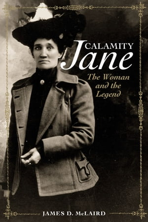 Calamity Jane: The Woman and the Legend The Woman and the Legend