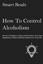How To Control Alcoholism: Proven Techniques to Stop Alcohol Abuse, Overcome Dependency, Break Addiction and Recover Your Life by SmartReads