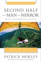 Second Half for the Man in the Mirror: How to Find God's Will for the Rest of Your Journey by Patrick Morley