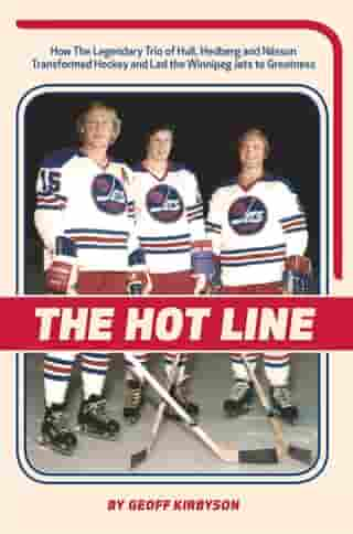 The Hot Line: How the Legendary Trio of Hull, Hedberg and Nilsson Transformed Hockey and Led the Winnipeg Jets to Greatness