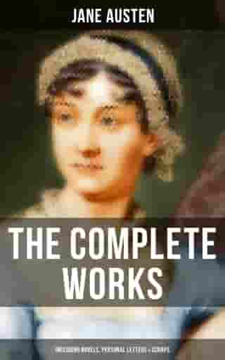 The Complete Works of Jane Austen (Including Novels, Personal Letters & Scraps) by Jane Austen