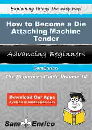 How to Become a Die Attaching Machine Tender: How to Become a Die Attaching Machine Tender by Darcey Conn