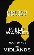 British Battlefields - Volume 3 - The Midlands: Battles That Changed The Course Of British History by Phillip Warner