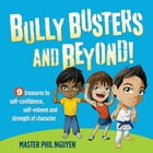 Bully Busters and Beyond: 9 Treasures to Self-Confidence, Self-Esteem, and Strength of Character by Master Phil Nguyen