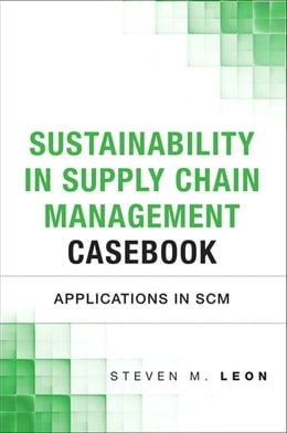 Book Sustainability in Supply Chain Management Casebook: Applications in SCM by Steven M. Leon