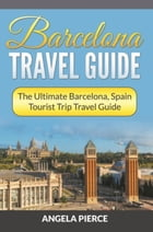Barcelona Travel Guide: The Ultimate Barcelona, Spain Tourist Trip Travel Guide by Angela Pierce
