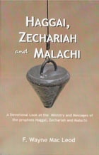 Haggai, Zechariah and Malachi: A Devotional Look at the Ministry and Messages of Haggai, Zechariah and Malachi by F. Wayne Mac Leod