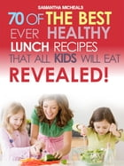 Kids Recipes Book: 70 Of The Best Ever Lunch Recipes That All Kids Will Eat...Revealed! by Samantha Michaels