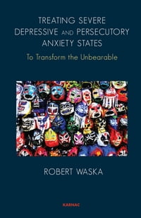 Treating Severe Depressive and Persecutory Anxiety States: To Transform the Unbearable